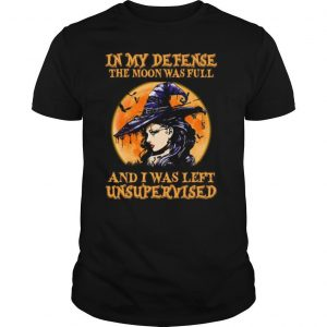 Halloween Witch In My Defense The Moon Was Full And I Was Left Unsupervised shirt