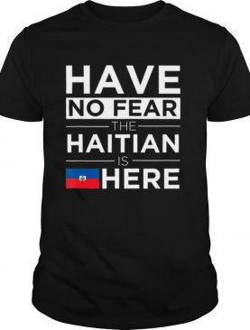 Have No Fear The Haitian is here Pride Proud Haiti Patriotic shirt