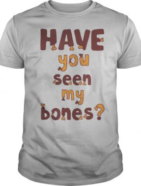 Have you seen my bones shirt
