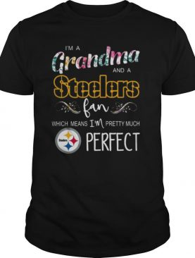I'm A Grandma And A Pittsburgh Steelers Fan Which Means I'm Pretty Much Perfect shirt