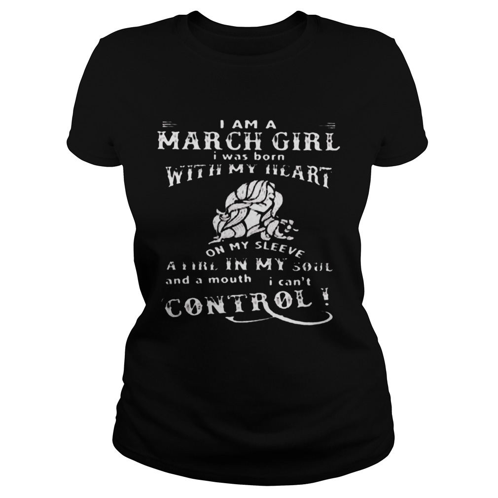 I Am A March Girl I Was Born With My Heart On My Sleeve A Fire In My Soul And A Mouth I Cant Contro Classic Ladies