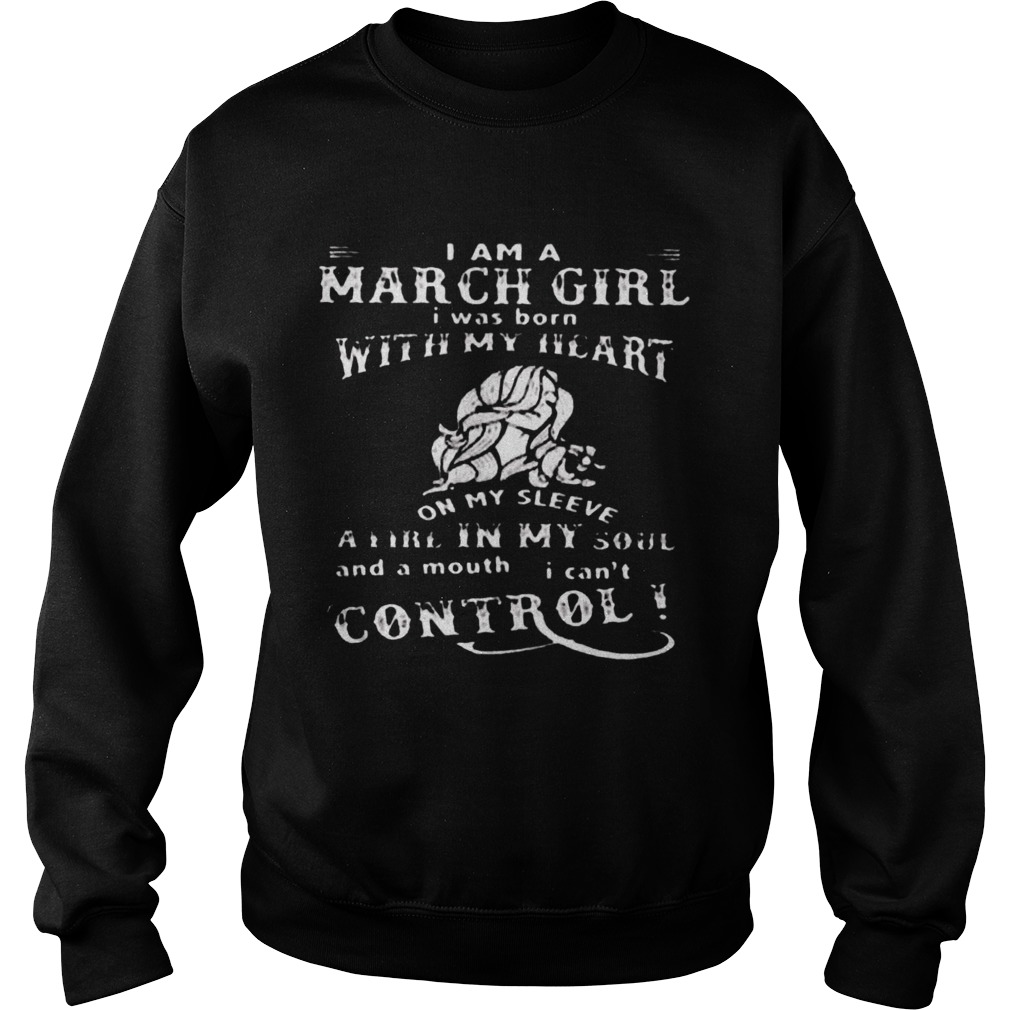 I Am A March Girl I Was Born With My Heart On My Sleeve A Fire In My Soul And A Mouth I Cant Contro Sweatshirt