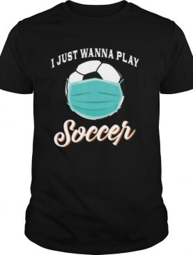 I Just Wanna Play Soccer Funny Face Mask Quarantine shirt