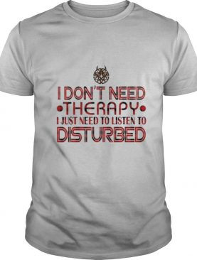 I don't need therapy i just need to listen to disturbed shirt