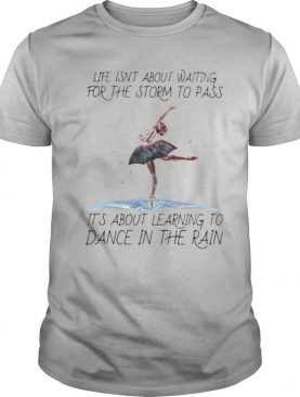Life Isn't About Waiting For The Storm To Pass It's About Learning To Dance In The Rain shirt