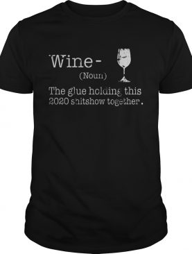 Liquor Wine The Glues Holding This 2020 Shitshow Together shirt