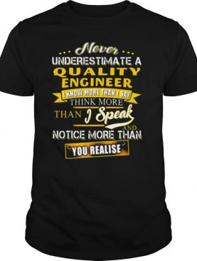 Never Underestimate A Quality Engineer I Know More Than I Say Think More Than I Speak And Notice More Than You Realise shirt