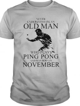Never Underestimate An Old Man Who Plays Ping Pong And Was Born In November shirt
