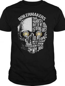 Skull boilermakers the hardest part of my job is being nice to people who think they know how to do my job shirt