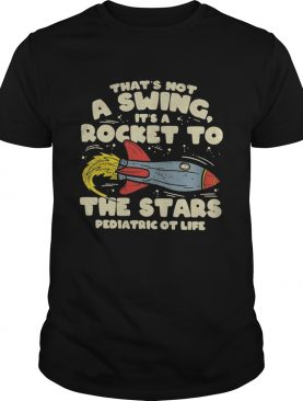 Thats Not A Swing Its A Rocket To The Stars Pediatric Ot Life shirt