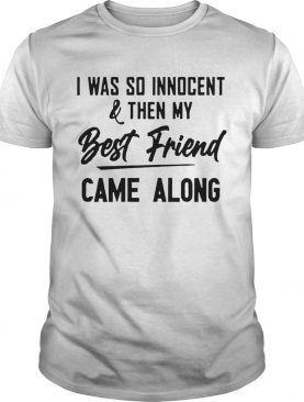 The Nice Shirts I Was So InnocentThen My Best Friend Came Along shirt