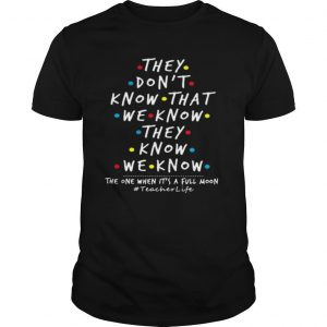 They don't know that we know they know we know when it's a full moon teacherlife shirt