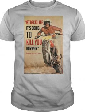 Attack Life It's Going To Kill You Anyway Steve Mcqueen shirt