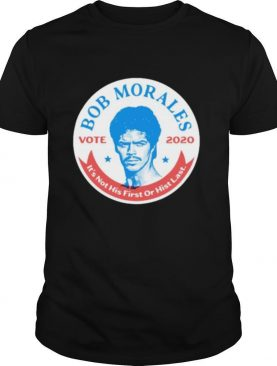 Bob morales vote 2020 it's not his first or hist last shirt