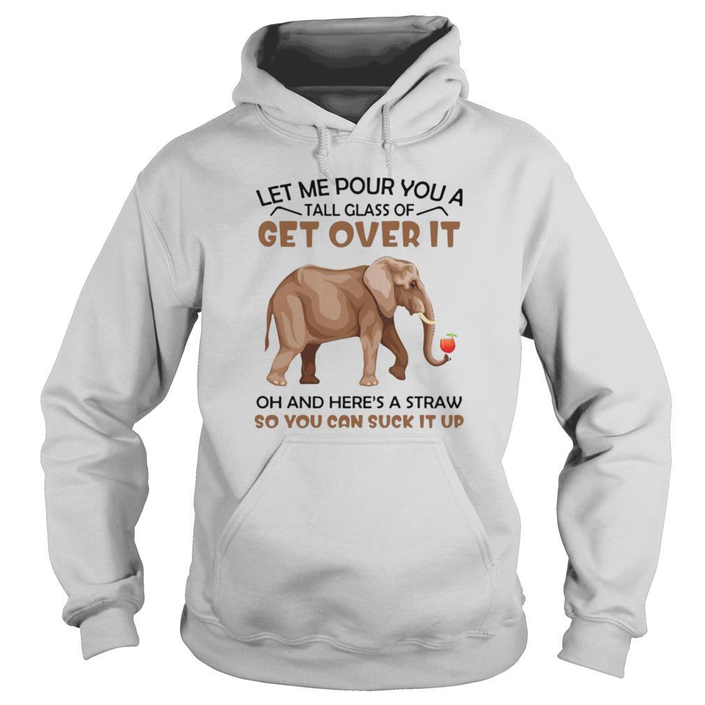 Elephants Let Me Pour You A Tall Glass Of Get Over It Oh And Here's A Straw shirt