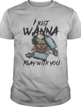 I Just Wanna Play With You shirt
