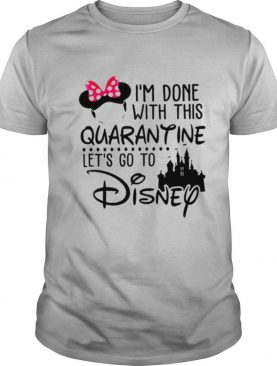 Im done with this Quarantine lets go to Disney shirt