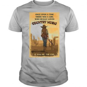 Once Upon A Time There Was A Girl Who Really Loved Country Music It Was Me The End shirt