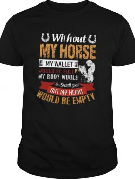 Without My Horse My Wallet Would Be Full My Body Would But My Heart Would Be Empty shirt