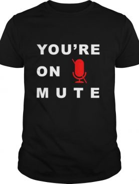 You're on mute funny quarantine quote novelty shirt