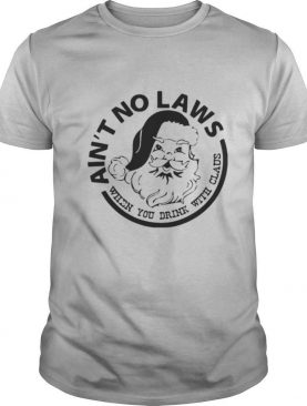 Ain't No Laws When You Drink With Claus Xmas shirt
