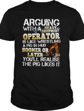 Arguing With A Heavy Equipment Operator shirt