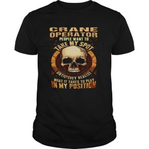 Crane Operator People Want To Take My Spot Until They Realize What It Takes To Play In My Position shirt