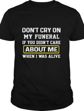 Don't Cry On My Funeral If You Didn't Care About Me When I Was Alive shirt
