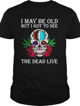 Grateful Dead I May Be Old But I Got To See The Dead Live shirt