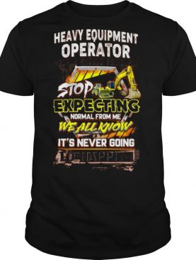 Heavy Equipment Operator People Should Seriously shirt