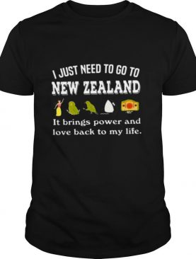 I Just Need To Go To New Zealand It Beings Power And Love Back To My Life shirt