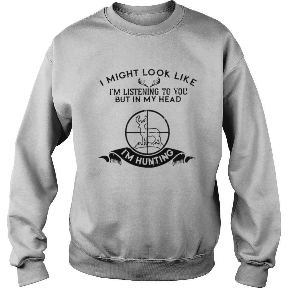 I Might Look Like I'm Listening To You But In My Head I'm Hunting shirt