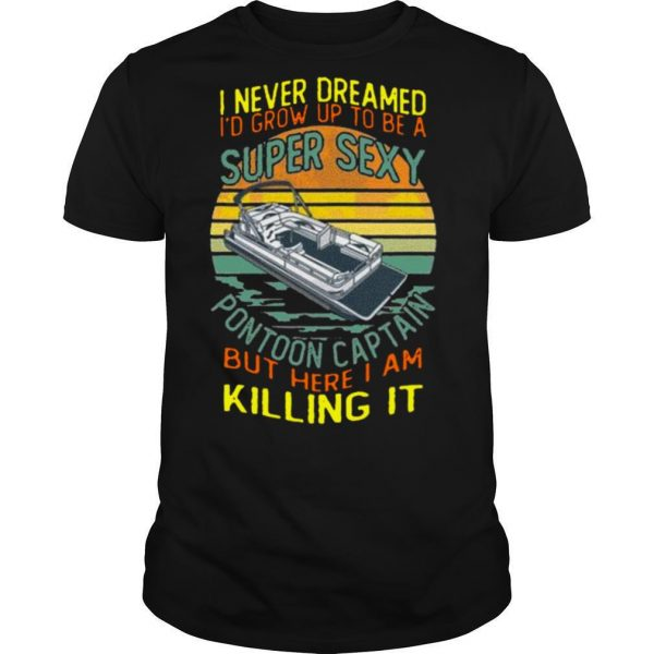 I Never Dreamed I'd Grow Up To Be A Super Sexy Pontoon Captain But Here I Am Killing It Vintage shirt