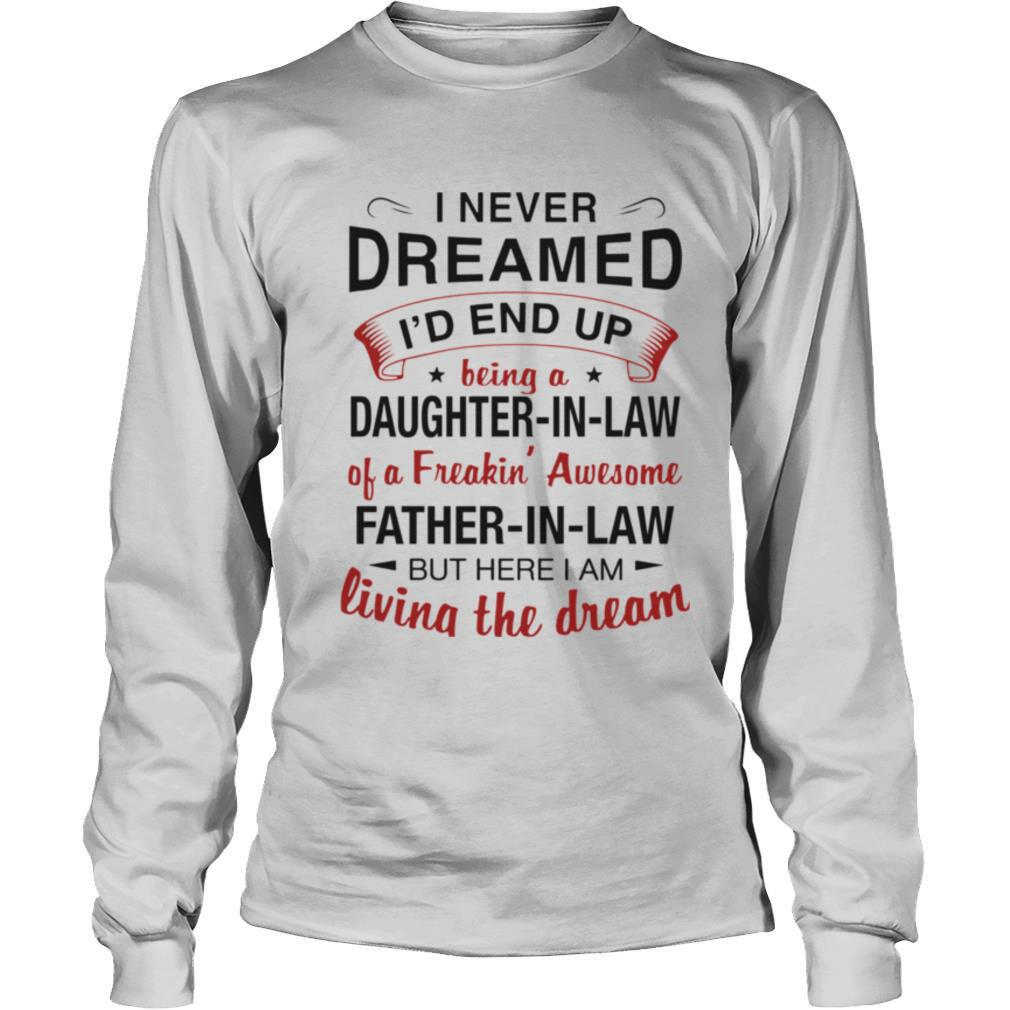 I Never Dreamed I'd End Up Being A Daughter In Law Of A Freaking Awesome Father In Law But Here I Am Living The Dream shirt