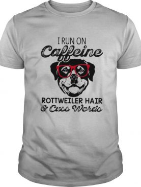 I Run On Caffeine Rottweiler Hair & Cuss Words shirt