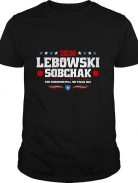 Lebowski Sobchak 2020 The Aggression Will Not Stand Man shirt