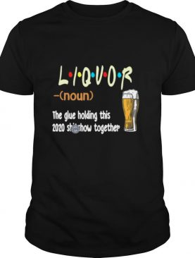 Liquot Beer The Glue Holding This 2020 Shiwshow Together shirt