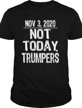 Not today trumpers funny sarcastic anti trump saying shirt