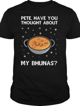 Pete Have You Thought About My Bhunas shirt