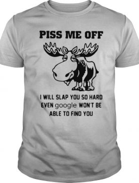 Piss Me Off I Will Slap You So Hard Even Google Won't Be Able To Find You shirt