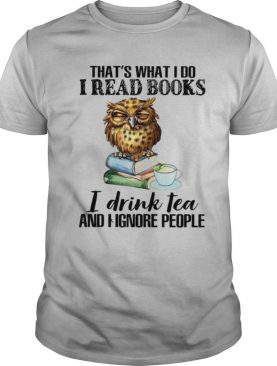 That's What I Do I Read Books I Drink Tea And I Ignore People shirt
