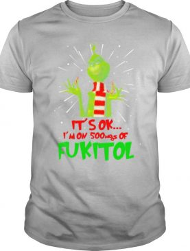 The Grinch It's Ok I'm On 500mgs Of Fukitol shirt