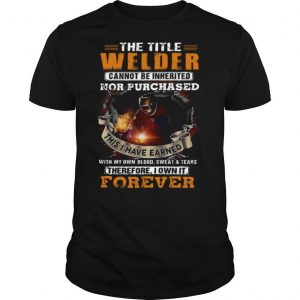 The Title Welder Cannot Be Inherited Nor Purchased This I have Earned With My Own Blood Sweat Tears Forever shirt