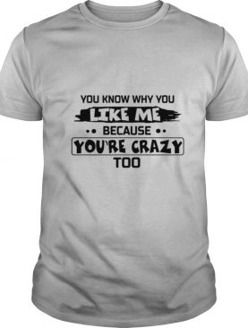 You Know Why You Like Me Because You're Crazy Too shirt