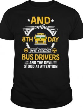 And On The 8th Day God Created Bus Drivers And The Devil Stood At Attention shirt