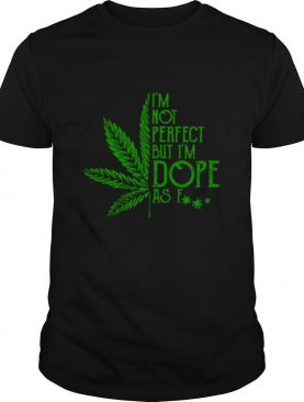 Cannabis I'm Not Perfect But I'm Dope As Fuck shirt