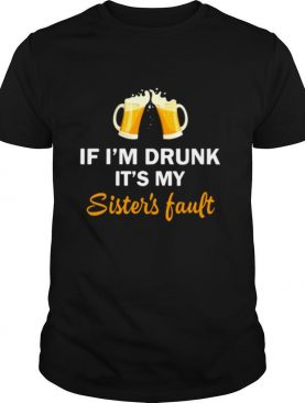 Drink Beer If I'm Drunk It's My Sister's Fault shirt