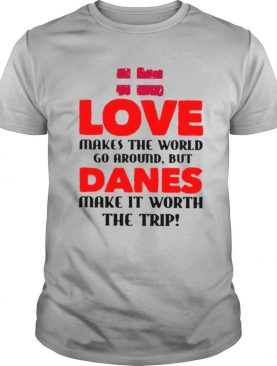 Love makes the world go around but danes make it worth the trip shirt