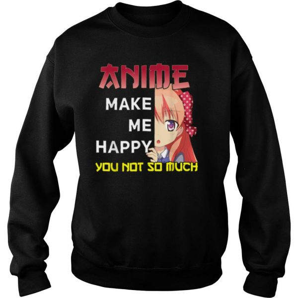 Manga Apparel Anime Makes Me Happy You Not So Much shirt