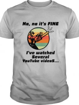 No No It Is Fine I've Watched Several Youtube Videos Gift shirt